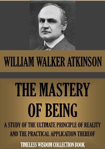 THE MASTERY OF BEING. A Study of the Ultimate Principle of Reality, and the Practical Application Thereof (Timeless Wisdom Collection Book 126) PDF