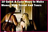 10 Quick & Easy Ways to Make Money With Travel And Tours ASAP: The Ultimate Guide Of Travel Cash