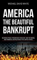 AMERICA THE BEAUTIFUL BANKRUPT: BIG MEDIA FRAUD, PROGRESSIVE IDEOLOGY, AND THE MORAL AND FINANCIAL DESTRUCTION OF THE UNITED STATES  FROM MICHAEL DAVID WHITE