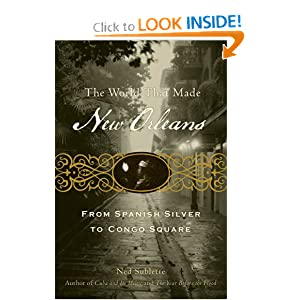 The World That Made New Orleans: From Spanish Silver to Congo Square by Ned Sublette