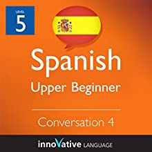 Upper Beginner Conversation #4 (Spanish)   by Innovative Language Learning Narrated by Natalia Araya, Carlos Acevedo