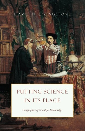 Putting Science in Its Place: Geographies of Scientific Knowledge (Science-Culture)