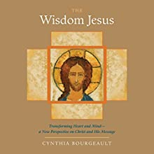 The Wisdom Jesus: Transforming Heart and Mind - A New Perspective on Christ and His Message (       UNABRIDGED) by Cynthia Bourgeault Narrated by Jo Howarth