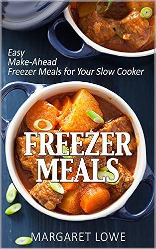 Freezer Meals: Easy Make-Ahead Freezer Meals for Your Slow Cooker: (Freezer meals cookbook, Freezer cooking, Make ahead meals)