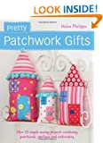 Pretty Patchwork Gifts: Over 25 simple sewing projects combining patchwork, appliqu� and embroidery