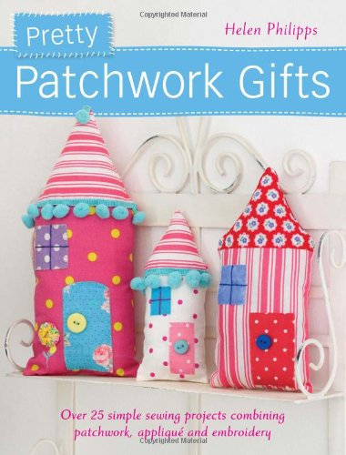Pretty Patchwork Gifts: Over 25 Simple Sewing Projects Combining Patchwork, Applique And Embroidery front-712632