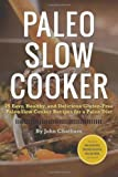 John Chatham Paleo Slow Cooker: 75 Easy, Healthy, and Delicious Gluten-Free Paleo Slow Cooker Recipes for a Paleo Diet