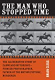 The Man Who Stopped Time: The Illuminating Story of Eadweard Muybridge - Pioneer Photographer, Father of the Motion Picture, Murderer (0309101123) by Clegg, Brian