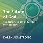 The Future of God: The Reclaiming of Spirituality's Mystical Roots   Karen Armstrong