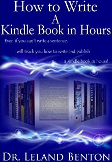 How to Write A Kindle Book in Hours - It's about Quality Not Quantity (Publishing and Ebooks) Dr. Leland Benton, Words and Languages, Graphic Design and Publishing and Ebooks