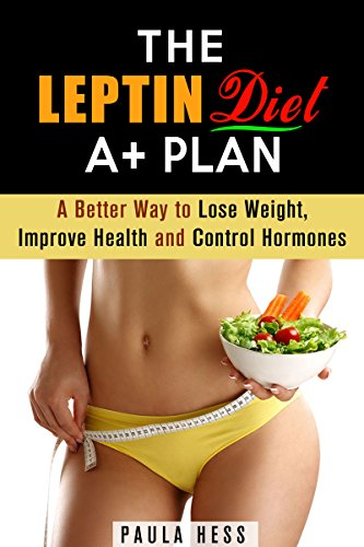 The Leptin Diet A+ Plan: A Better Way to Lose Weight, Improve Health and Control Hormones (Hormone Reset Diet for Weight Loss and Overcome Obesity)