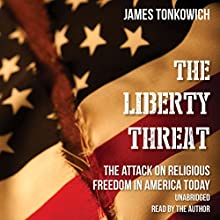 The Liberty Threat: The Attack on Religious Freedom in America Today (       UNABRIDGED) by James Tonkowich Narrated by James Tonkowich