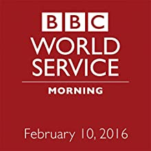 February 10, 2016: Morning Other by  BBC Newshour Narrated by Owen Bennett-Jones, Lyse Doucet, Robin Lustig, Razia Iqbal, James Coomarasamy, Julian Marshall