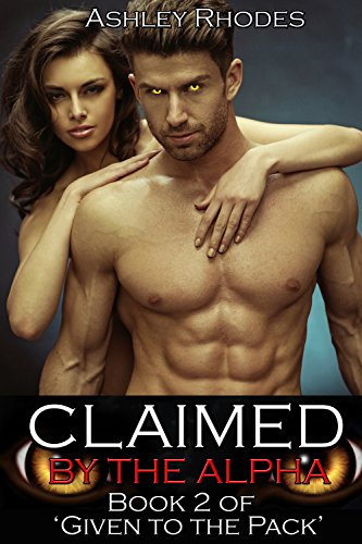 Ashley Rhodes - Claimed by the Alpha (Hot Werewolf Shifter Erotic Romance): Book 2 of 'Given to the Pack'