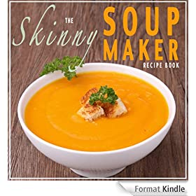 The Skinny Soup Maker Recipe Book: Delicious Low Calorie, Healthy and Simple Soup Machine Recipes Under 100, 200 and 300 Calories. Perfect For Any Diet ... Collection On Kindle) (English Edition)