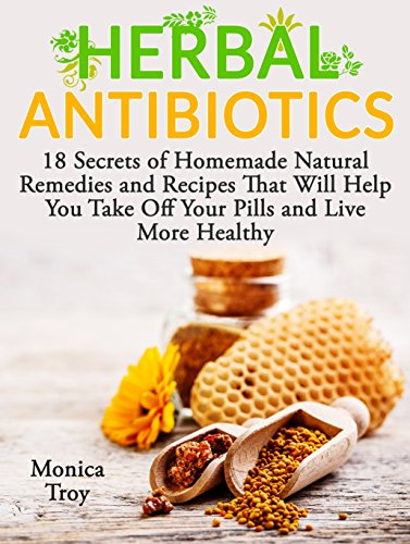 Herbal Antibiotics: 18 Secrets of Homemade Natural Remedies and Recipes That Will Help You Take Off Your Pills and Live More Healthy (home remedies, medicinal plants, herbal antibiotics)