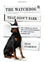 The Watchdog That Didn't Bark: The Financial Crisis and the Disappearance of Investigative Journalism (Columbia Journalism Review Books)