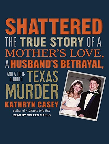 Shattered: The True Story of a Mother's Love, a Husband's Betrayal, and a Cold-Blooded Texas Murder by Kathryn Casey (2012-06-29)