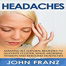 Headaches: Amazing All-Natural Remedies to Alleviate Cluster, Sinus, Migraine, Tension and Rebound Headaches (       UNABRIDGED) by John Franz Narrated by Kay Webster