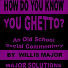 How Do You Know You Ghetto?: An Old School Social Commentary (       UNABRIDGED) by Willis Major Narrated by Warren Richardson