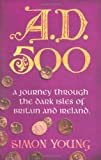 A.D. 500: A Journey Through the Dark Isles of Britain and Ireland (0753819465) by SIMON YOUNG