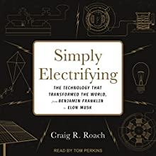 Simply Electrifying: The Technology That Transformed the World, from Benjamin Franklin to Elon Musk Audiobook by Craig R. Roach Narrated by Tom Perkins