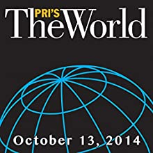 The World, October 13, 2014  by Marco Werman Narrated by Marco Werman