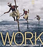 img - for Work: The World in Photographs (National Geographic Collectors Series) book / textbook / text book