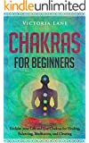 Chakras for Beginners: Reclaim Your Life and Use Chakras for Healing, Balancing, Meditation, Clearing (Chakra Balancing - Clearing - Balancing - Healing Energy Book 2)