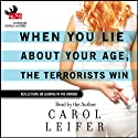 When You Lie About Your Age, The Terrorists Win: Reflections On Looking in the Mirror Audiobook by Carol Leifer Narrated by Carol Leifer