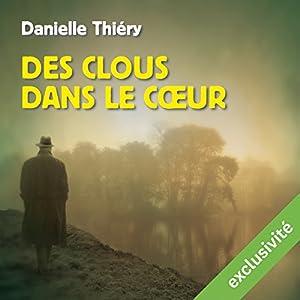 Des clous dans le cœur | Livre audio Auteur(s) : Danielle Thiéry Narrateur(s) : François Montagut