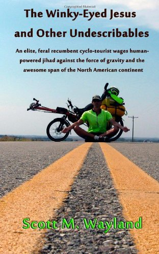 The Winky-Eyed Jesus and Other Undescribables: An elite, feral recumbent cyclo-tourist wages human-powered jihad against the force of gravity and the awesome span of the North American continent