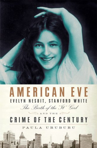 American Eve: Evelyn Nesbit, Stanford White: The Birth of the 'It' Girl and the Crime of the Century, Paula Uruburu