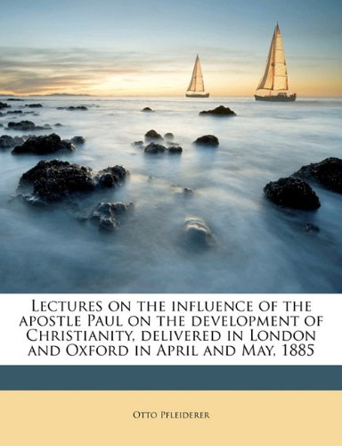Lectures on the influence of the apostle Paul on the development of Christianity, delivered in London and Oxford in April and May, 1885