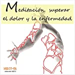 Meditacion Para Superar El Dolor y La Enfermedad [Meditation for Overcoming Pain and Disease] | Lluis Ayza