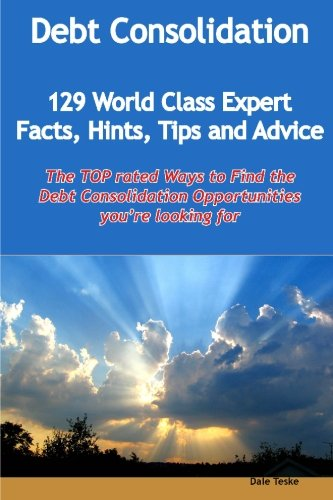 Debt Consolidation - 129 World Class Expert Facts, Hints, Tips and Advice - the Top Rated Ways to Find the Debt Consolidation Opportunities You're Looking for