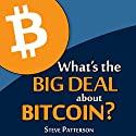 What's the Big Deal About Bitcoin? (       UNABRIDGED) by Steve Patterson Narrated by Steve Patterson