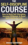 img - for The Self-Discipline Course: How To Build Self-Discipline, Increase Willpower And Boost Self-Esteem For Life (Willpower, Self Control, Procrastination, ... The Slight Edge, The Power of Habit) book / textbook / text book