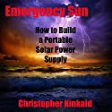 Emergency Sun: How to Build a Portable Solar Power Supply for Smart Phones, GPS, Cameras and Other Electronics Using Rechargeable AA Batteries, Design, Parts, and Procedures Audiobook by Christopher Kinkaid Narrated by Dennis E. Morris