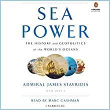 Sea Power: The History and Geopolitics of the World's Oceans Audiobook by Admiral James Stavridis USN (Ret.) Narrated by Marc Cashman