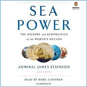 Sea Power: The History and Geopolitics of the World's Oceans Hörbuch von Admiral James Stavridis USN (Ret.) Gesprochen von: Marc Cashman