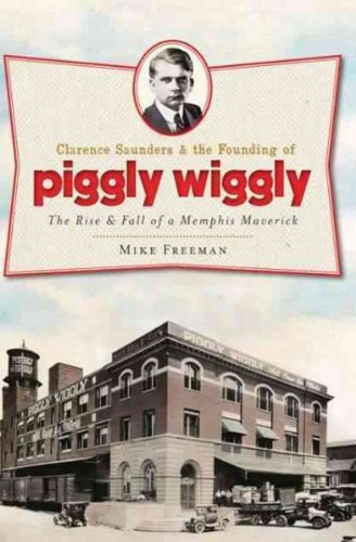 clarence-saunders-the-founding-of-piggly-wiggly-the-rise-fall-of-a-memphis-maverick-greenlight-by-fr