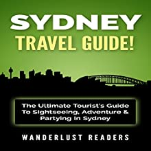 Sydney Travel Guide: The Ultimate Tourist's Guide to Sightseeing, Adventure & Partying in Sydney Audiobook by  Wanderlust Readers Narrated by Bo Morgan