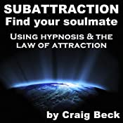 Subattraction Find Your Soulmate: Using Hypnosis & The Law of Attraction | [Craig Beck]