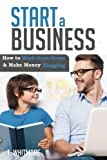 Start a Business: How to Work from Home And Make Money Blogging