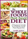 The Whole Foods Plant Based Diet: A Beginner's Guide to a Whole Foods Plant Based Diet