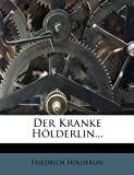 Der Kranke Hölderlin... (German Edition) (1247950905) by Hölderlin, Friedrich