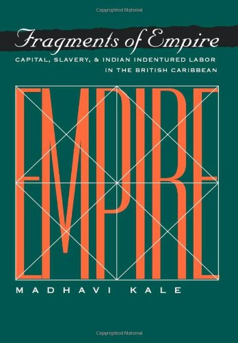 Fragments of Empire: Capital, Slavery, and Indian Indentured Labor in the British Caribbean (Critical Histories)