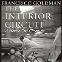 The Interior Circuit: A Mexico City Chronicle (       UNABRIDGED) by Francisco Goldman Narrated by Thom Rivera