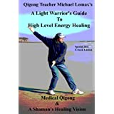 A Light Warrior's Guide to High Level Energy Healing (Medical Qigong & A Shaman's Healing Vision)by Michael Lomax